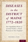 Diseases in the District of Maine 1772 - 1820: The Unpublished Work of Jeremiah Barker, a Rural Physician in New England Cover Image