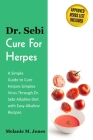 Dr. Sebi Cure For Herpes: A Simple Guide to Cure Herpes Simplex Virus Through Dr. Sebi Alkaline Diet with Easy Alkaline Recipes + Approved Herbs Cover Image