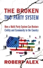 The Broken Two-Party System: How a Multi Party System Can Restore Civility and Community to the Country Cover Image