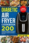 Diabetic Air Fryer Cookbook: 200 delicious, Crispy and Quick Type-2 Recipes to Live Healthier and Balance your Meals - 4 Weeks Meal Plan For Beginn Cover Image