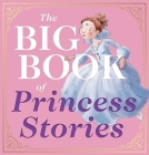 The Big Book of Princess Stories: 10 Favorite Fables, from Cinderella to Rapunzel Cover Image