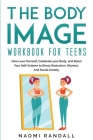The Body Image Workbook for Teens: How Love Yourself, Celebrate your Body, and Boost Your Self-Esteem to Stress Reduction, Shyness and Social Anxiety. Cover Image