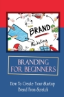 Branding For Beginners: How To Create Your Startup Brand From Scratch: How To Hire For Logo Designs Cover Image
