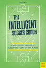 The Intelligent Soccer Coach: Player-Centered Sessions to Develop Confident, Creative Players Cover Image