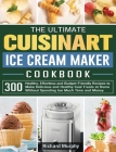 The Ultimate Cuisinart Ice Cream Maker Cookbook: 300 Healthy, Effortless and Budget-Friendly Recipes to Make Delicious and Healthy Cool Treats at Home Cover Image