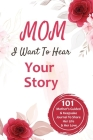 Mom, I Want to Hear Your Story: 101 Mother's Guided & Keepsake Journal To Share Her Life and Her Love: 101 Father's Guided & Keepsake Journal To Share Cover Image