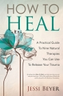 How To Heal: A Practical Guide To Nine Natural Therapies You Can Use To Release Your Trauma Cover Image