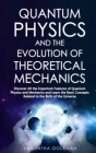 Quantum Physics and the Evolution of Theoretical Mechanics: Discover All the Important Features of Quantum Physics and Mechanics and Learn the Basic C Cover Image