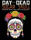 day of the sugar skull coloring book for adults relaxation: 30 + Easy & beautiful dia de los muertos designs To Draw Cover Image