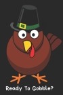 Ready To Gobble?: Thanksgiving Notebook - For Anyone Who Loves To Gobble Turkey This Season Of Gratitude - Suitable to Write In and Take Cover Image