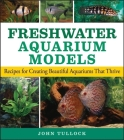 Freshwater Aquarium Models: Recipes for Creating Beautiful Aquariums That Thrive Cover Image