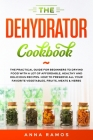 The Dehydrator Cookbook: The Practical Guide for Beginners to Drying Food with a lot of Affordable, Healthy and Delicious Recipes. How to Prese Cover Image