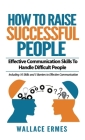 How to Raise Successful People: Effective Communication Skills To Handle Difficult People: A How-To Guide for Practicing the Empathic Listening, Non-V Cover Image