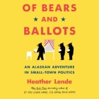 Of Bears and Ballots Lib/E: An Alaskan Adventure in Small-Town Politics Cover Image