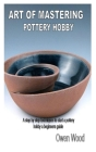 Art of Mastering Pottery Hobby: A step by step techniques to start a pottery hobby a beginners guide Cover Image