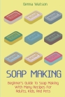 Soap Making: Beginner's Guide To Soap Making With Many Recipes For Adults, Kids, And Pets Cover Image