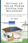 Setting Up Solar Power System for Beginners: The Compelete Guide on How to Design and Install Best Solar Power System for Your Home Cover Image