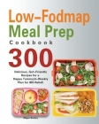 Low-Fodmap Meal Prep Cookbook: 300 Delicious, Gut-Friendly Recipes for a Happy Tummy(4-Weekly Plan for IBS Relief) Cover Image