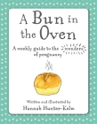 A Bun in the Oven: A weekly guide to the wonders of pregnancy Cover Image