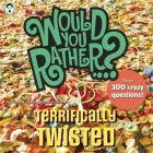 Would You Rather...? Terrifically Twisted: Over 300 Crazy Questions! Cover Image