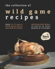 The Collection of Wild Game Recipes: Easy-to-Prepare Wild Game Meals that Will Certainly Add Some New Dishes to Serve to Your Family & Friends! Cover Image