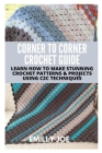 Corner to Corner Crochet Guide: Learn How to Make Stunning Crochet Patterns & Projects Using C2c Techniques Cover Image