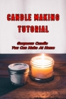 Candle Making Tutorial: Gorgeous Candle You Can Make At Home: Candle Making Tutorials Cover Image