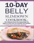 My 10-Day Belly Slim down Cookbook: The Ultimate Secret to Losing Belly Fat, Improve Your Gut, Live Healthy and Younger. Cover Image