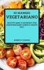 IO Mangio Vegetariano 2021 (Best Vegan Recipes 2021 Italian Edition): Ricette Sane E Nutrienti Per Disintossicare Corpo E Mente Cover Image