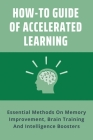 How-To Guide Of Accelerated Learning: Essential Methods On Memory Improvement, Brain Training And Intelligence Boosters: Accelerated Learning Program Cover Image