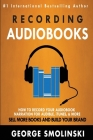 Recording Audiobooks: How Record Your Audiobook Narration For Audible, iTunes, & More! Sell More Books and Build Your Brand 2020 Update Cover Image