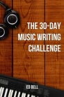 The 30-Day Music Writing Challenge: Transform Your Songwriting Composition Skills in Only 30 Days Cover Image