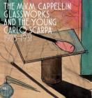 The M.V.M. Cappellin Glassworks and the Young Carlo Scarpa: 1925-1931 Cover Image