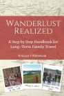 Wanderlust Realized: A Step by Step Handbook for Long-Term Family Travel Cover Image