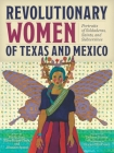 Revolutionary Women of Texas and Mexico: Portraits of Soldaderas, Saints, and Subversives Cover Image