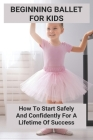 Beginning Ballet For Kids: How To Start Safely And Confidently For A Lifetime Of Success: What To Expect In Your Child'S Pre-Ballet Classes Cover Image