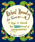 Rebel Beauty for Teens: 7 Ways to Unleash Your Unique Brand of Gorgeousness Cover Image