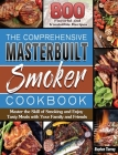 The Comprehensive Masterbuilt Smoker Cookbook: 800 Flavorful and Irresistible Recipes to Master the Skill of Smoking and Enjoy Tasty Meals with Your F Cover Image