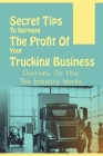 Secret Tips To Increase The Profit Of Your Trucking Business: Overview On How The Industry Works: Deciding To Start A Trucking Company Cover Image