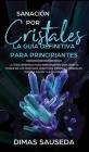 Sanación por Cristales - La guía definitiva para principiantes: Descubre el poder de los cristales curativos, piedras y minerales para la salud y la f Cover Image