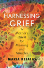 Harnessing Grief:  A Mother's Quest for Meaning and Miracles Cover Image