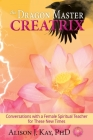 The Dragon Master Creatrix: Conversations with a Female Spiritual Teacher for these New Times Cover Image