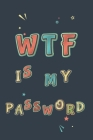 WTF Is My Password: Password Book, Password Organizer, Internet Password, Funny Gift Cover Image