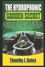 The Hydroponic Garden Secret: A Beginner's Hydroponic Guide To Builing The Best Growth System And An Inexspensive Garden. How To Grow Fruit, Vegetab Cover Image