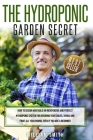 The Hydroponic Garden Secret: : How to design and build an inexpensive and perfect hydroponic system for growing vegetables, herbs and fruit all yea Cover Image