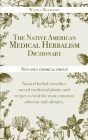 The Native American Medical Herbalism Dictionary: Not Only Chemical Drugs! Natural Herbal Remedies, Sacred Medicinal Plants, and Recipes to Heal the M Cover Image