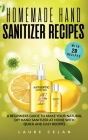 Homemade Hand Sanitizer Recipes: A Beginners Guide to Make Your Natural DIY Hand Sanitizer at Home with Quick and Easy Recipes Cover Image