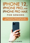 iPhone 12, iPhone Pro, and iPhone Pro Max For Senirs: A Ridiculously Simple Guide to the Next Generation of iPhone and iOS 14 Cover Image