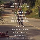 There Are No Dead Here Lib/E: A Story of Murder and Denial in Colombia Cover Image