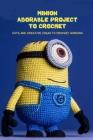 Minion Adorable Project To Crochet: Cute and Creative Ideas To Crochet Minions: Minion Amigurumi Ideas Cover Image